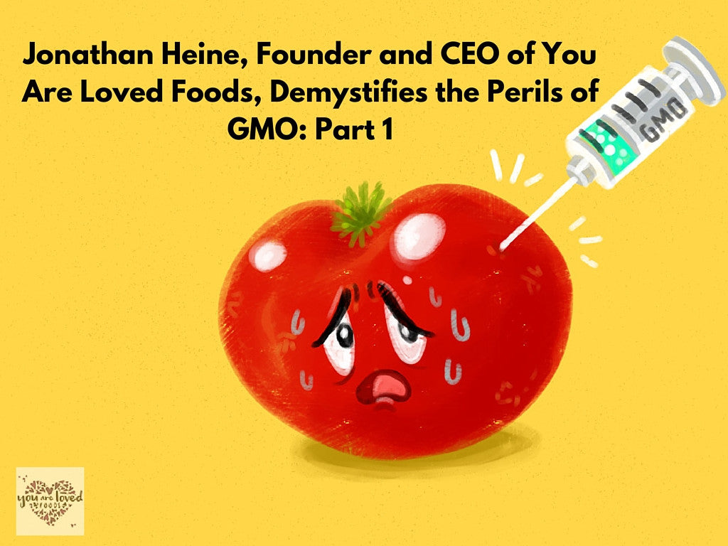 Jonathan Heine, Founder and CEO of You Are Loved Foods, Demystifies the Perils of GMO: Part 1