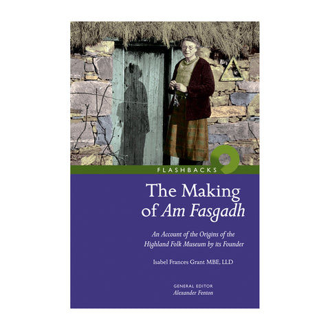 The Making of Am Fasgadh: An Account of the Origins of The Highland Folk Museum by its Founder