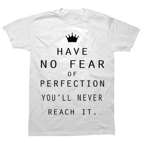 Have no Fear of Perfection You'll never Reach it T-shirt - billionaire dropouts