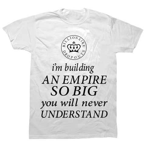 I'm Building An Empire So Big You Will Never Understand T-shirt - billionaire dropouts