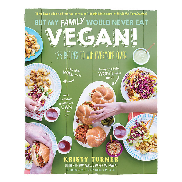 But My Family Would Never Eat Vegan!: 125 Recipes to Win Everyone Over by Kristy Turner