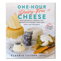 One-Hour Dairy-Free Cheese: Make Mozzarella, Cheddar, Feta, and Brie-Style Cheeses―Using Nuts, Seeds, and Vegetables - By  Claudia Lucero