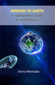 PRINTED PAPERBACK: Mission to Earth a Lightworkers Guide to Self Mastery by Anna Merkaba