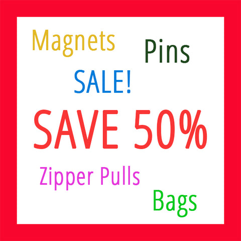 ON SALE! Prices reflect 50% OFF Selected Magnets, Button/Pins, Zipper Pulls & Bags