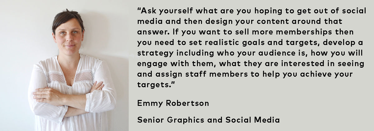 """Ask yourself what are you hoping to get out of social media and then design your content around that answer. If you want to sell more memberships then you need to set realistic goals and targets, develop a strategy including who your audience is, how you will engage with them, what they are interested in seeing and assign staff members to help you achieve your targets."""