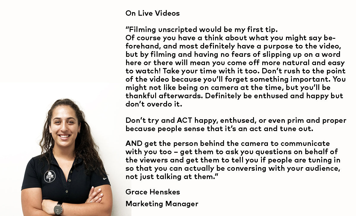 "Grace Henskes – Marketing Manager – On Live Videos - ""Filming unscripted would be my first tip. Of course you have a think about what you might say beforehand, and most definitely have a purpose to the video, but by filming and having no fears of slipping up on a word here or there will mean you come off more natural and easy to watch!"