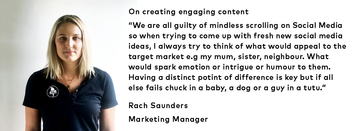 "On creating engaging content - ""We are all guilty of mindless scrolling on Social Media so when trying to come up with fresh new social media ideas, I always try to think of what would appeal to the target market e.g my mum, sister, neighbour. What would spark emotion or intrigue or humour to them. Having a distinct point of difference is key but if all else fails chuck in a baby, a dog or a guy in a tutu."""