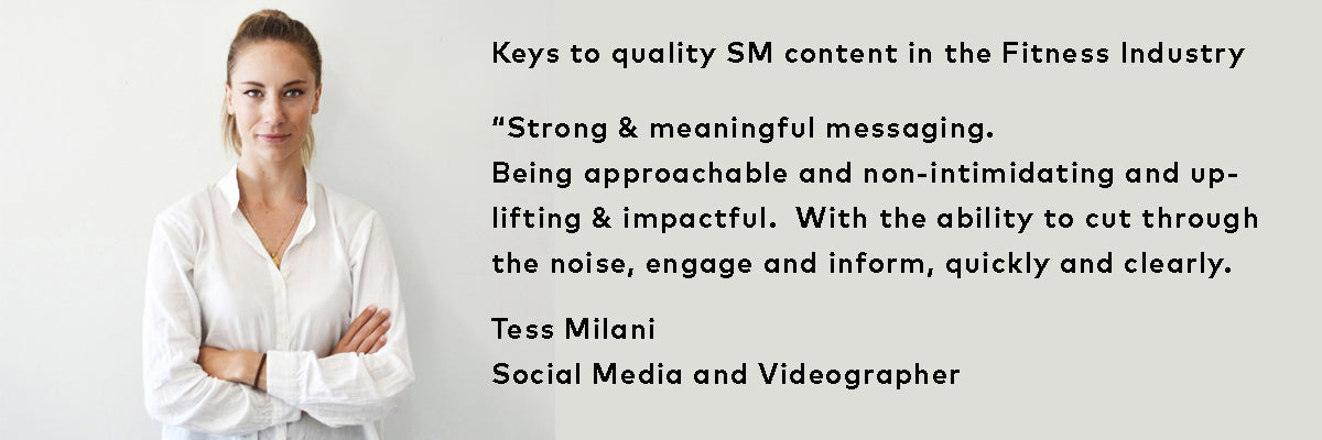 "Keys to quality SM content in the Fitness Industry - ""Strong & meaningful messaging. Being approachable and non-intimidating and uplifting & impactful.  With the ability to cut through the noise, engage and inform, quickly and clearly."