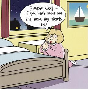 Please God, if you can't make me thin make my friends fat! - Card-Homing Instincts