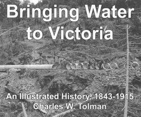 Bringing Water To Victoria: An Illustrated History, 1843 - 1915, by Charles W. Tolman ISBN 9780969494256