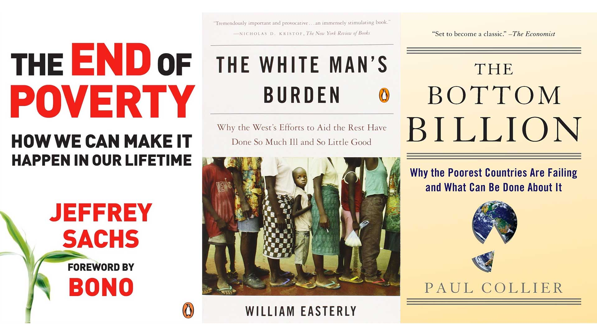 Three books: The End of Poverty by Jeffrey Sachs, The White Man's Burden by William Easterly, and The Bottom Billion by Paul Collier.