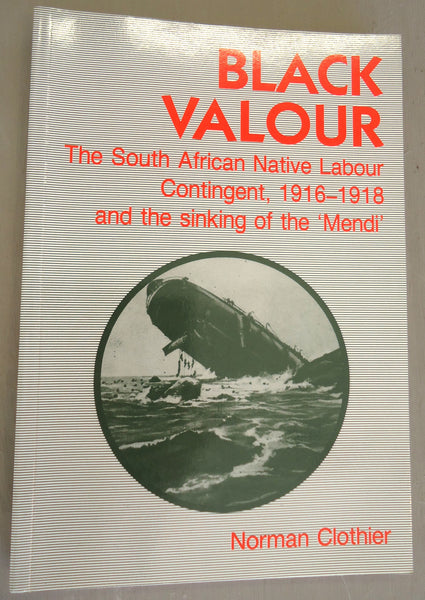 Black Valour: The South African Native Labour Contingent, 1916-1918 and the sinking of Mendi