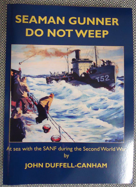 Seaman Gunner Do Not Weep: At sea with the SANF during the Second World War. John Duffell-Canham