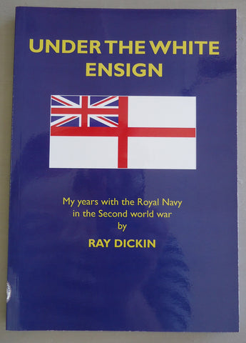 Under the White Ensign: My years with the Royal Navy in the Second world war, Ray Dickin
