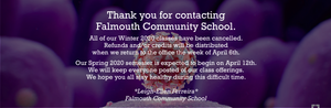 Thank you for contacting Falmouth Community School.  All of our Winter 2020 classes have been cancelled.  Refunds and/or credits will be distributed when we return to the office the week of April 6th.