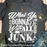 What Ya Gonna Do With All That Junk T-Shirt