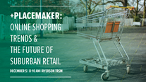 2017 +Placemaker Event - Online Shopping Trends & The Future of Suburban Retail