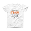 The Sometimes Its Okay To Be Selfish ink-Fuzed Front Spot Graphic Unisex Soft-Fitted Tee Shirt
