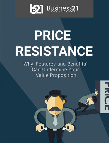 Price Resistance: Why 'Features and Benefits' Can Undermine Your Value Proposition