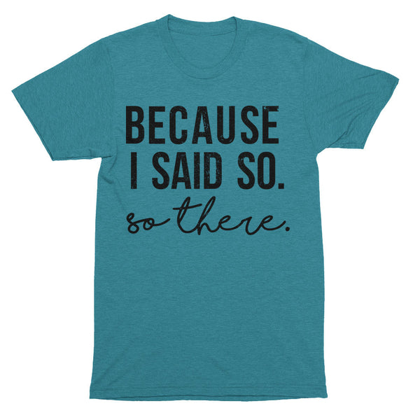 Because I Said So T-Shirt | Tri-Evergreen