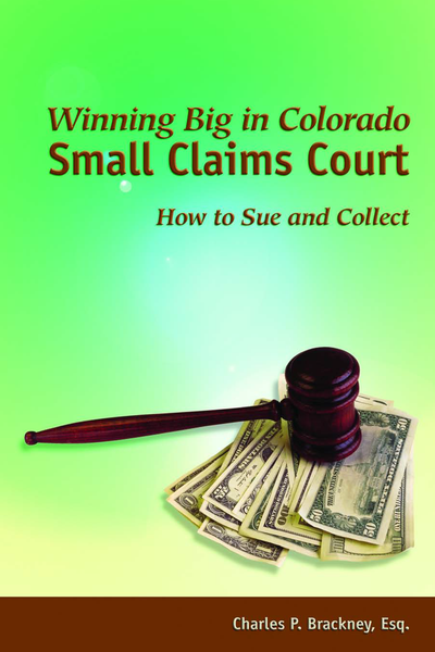 Winning Big in Colorado Small Claims Court: How to Sue and Collect by Charles P. Brackney