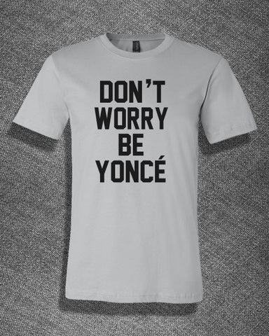Trendy Pop Culture Don't worry be yonce beyonce fiance feyonce Tee Tshirt T-Shirt Ladies Youth Adult - Animetee - 1