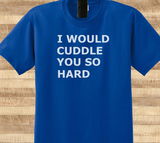 Pop Culture Trendy I would cuddle you so hard Love girlfriend boyfriend Tshirt Tee T-Shirt Ladies Youth Adult Unisex - Animetee - 1