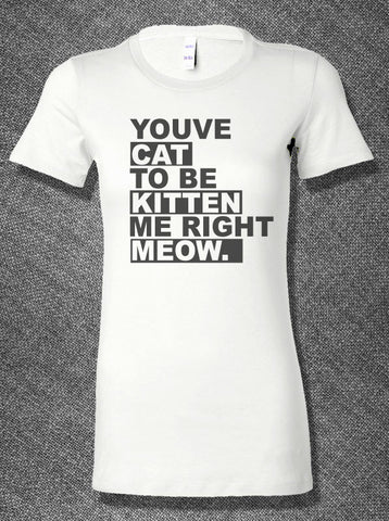 Pop Culture Trendy You've got to be kitten me right meow now Tee T-Shirt Ladies Youth Adult Unisex - Animetee - 2
