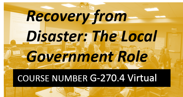 G 270.4: Recovery from Disaster: The Local Government Role - VIRTUAL