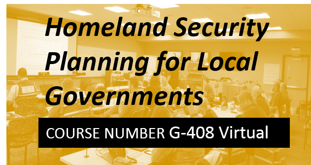 G 408: Homeland Security Planning for Local Governments (formerly Terrorism Planning) - VIRTUAL