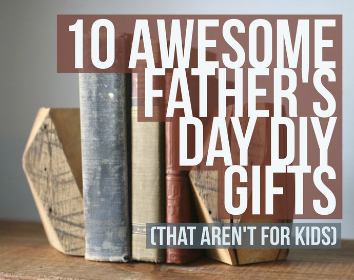 10 Awesome Father's Day DIY Gifts (That Aren't For Kids)