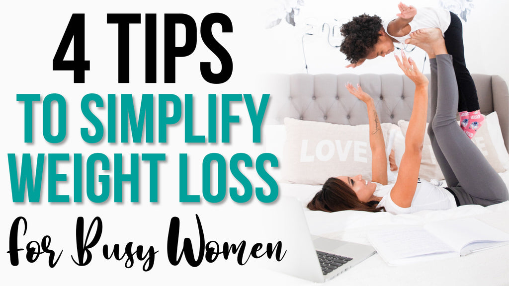 4 Tips To Simplify Weight Loss For Busy Women