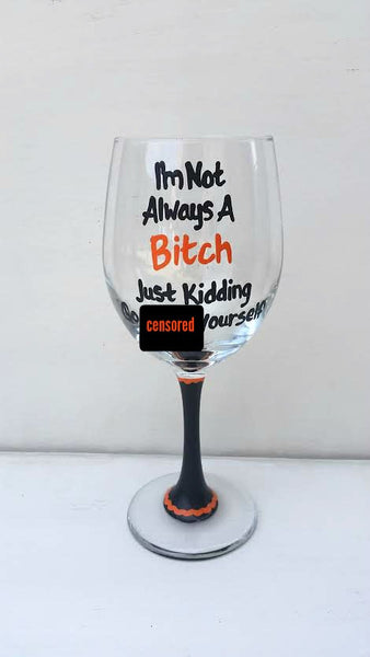 I'm not always a bitch just kidding go fuck yourself funny wine glass