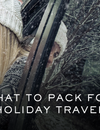 WHAT TO PACK FOR HOLIDAY TRAVEL