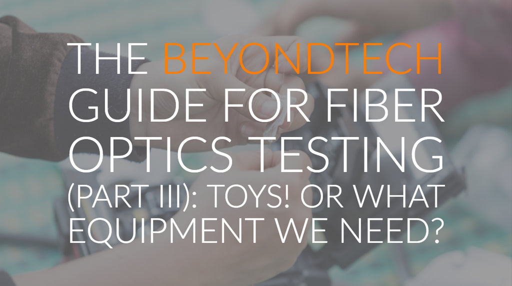 The Beyondtech Guide for Fiber Optics Testing (PART III): Toys! or what equipment we need?