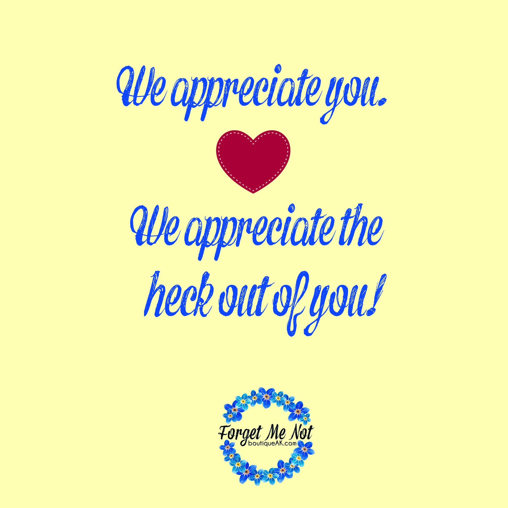 We Appreciate You. We appreciate the heck out of you!