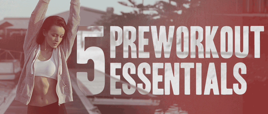 5 Pre-Workout Essentials