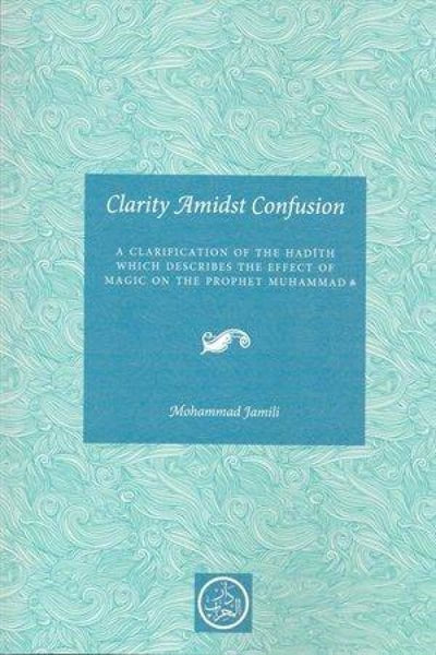 Clarity Amidst Confusion: Clarification On The Effect Of Magic On The Prophet - Islamic Books - Mihrab Publishing