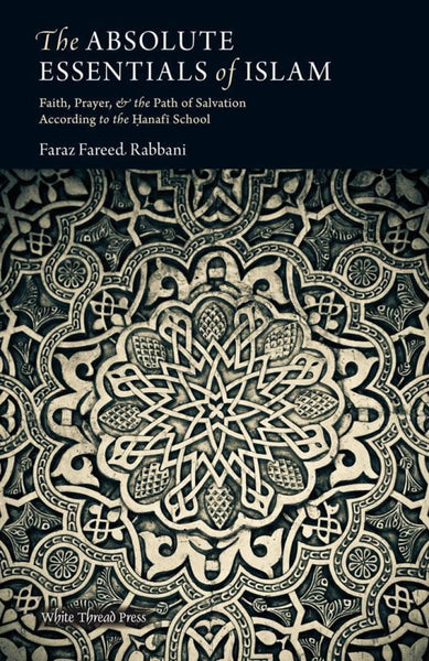 The Absolute Essentials Of Islam: Faith Prayer And The Path Of Salvation According To The Hanafi School - Islamic Books - White Thread Press