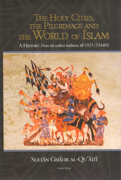 The Holy Cities the Pilgrimage and the World of Islam: A History From the Earliest Traditions till 1925 (1344H) - Islamic Books - Fons Vitae
