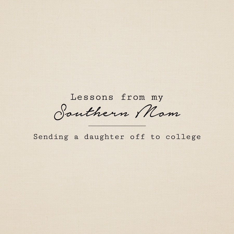 Lessons from my Southern Mom: Sending a Daughter Off To College