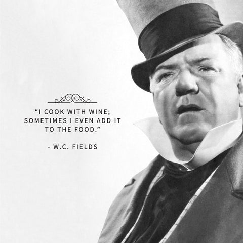 I cook with wine, sometimes I even add it to the food. W. C. Fields