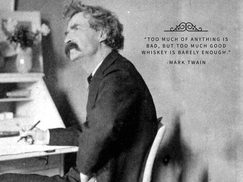 Too much of anything is bad, but too much good whiskey is barely enough Mark Twain