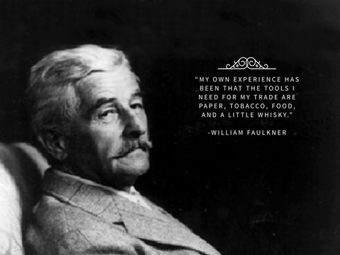 My own experience has been that the tools I need for my trade are paper, tobacco, food, and a little whisky William Faulkner