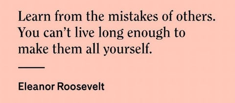 Learn from the mistakes of others.  Eleanor Roosevelt