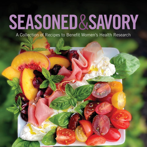 Seasoned & Savory Cookbook: A Collection of Recipes to Benefit Women's Health Research