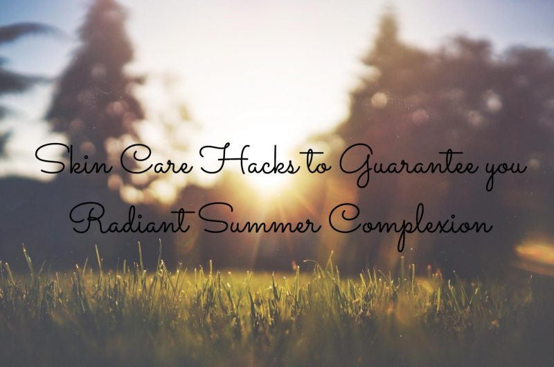 Skin Care Hacks for a Radiant Summer Complexion
