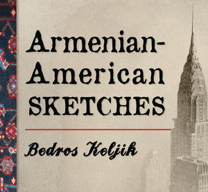 BEDROS KELJIK'S ARMENIAN-AMERICAN SKETCHES: Stories of Armenians in the Early 20th Century~ Sunday, September 27, 2020 ~ LIVE on Zoom/YouTube