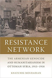 THE RESISTANCE NETWORK: The Armenian Genocide and Humanitarianism in Ottoman Syria ~ Wednesday, January 27, 2021 ~ Live on Zoom