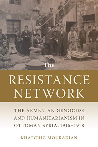 THE RESISTANCE NETWORK: The Armenian Genocide and Humanitarianism in Ottoman Syria, 1915-1918